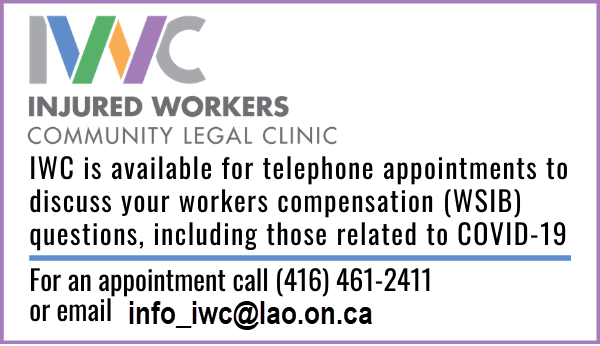 IWC is open for telephone appointments to discuss your workers' compensation (WSIB) questions, including those related to COVID-19 - for an appointment call (416) 461-2411 or email info_iwc@lao.on.ca